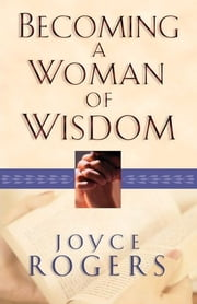 Becoming a Woman of Wisdom ebook by Joyce Rogers
