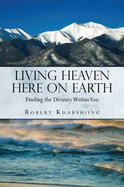 Living Heaven Here on Earth - Finding the Divinity Within You ebook by Robert Kharshiing
