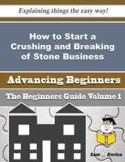 How to Start a Crushing and Breaking of Stone Business (Beginners Guide) ebook by Lorina Medley,Sam Enrico