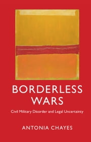Borderless Wars - Civil Military Disorder and Legal Uncertainty ebook by Antonia Chayes