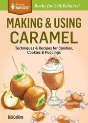 Making & Using Caramel - Techniques & Recipes for Candies & Other Sweet Goodies. A Storey BASICS® Title ebook by Bill Collins