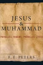 Jesus and Muhammad - Parallel Tracks, Parallel Lives ebook by F. E. Peters