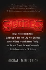 Scores - How I Opened the Hottest Strip Club in New York City, Was Extorted out of Millions by the Gambino Family, and Became One of the Most Successful Mafia Informants in FBI History ebook by Michael  D. Blutrich