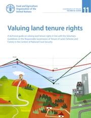 Valuing Land Tenure Rights: A Technical Guide on Valuing Land Tenure Rights in Line with the Voluntary Guidelines on the Responsible Governance of Tenure of Land, Fisheries and Forests in the Context of National Food Security eBook by Food and Agriculture Organization of the United Nations