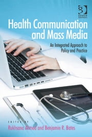 Health Communication and Mass Media - An Integrated Approach to Policy and Practice ebook by Dr Benjamin R Bates,Dr Rukhsana Ahmed