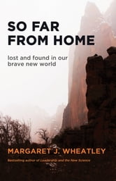 So Far from Home - Lost and Found in Our Brave New World ebook by Margaret J. Wheatley