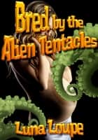Bred by the Alien Tentacles ebook by Luna Loupe