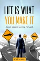 Life Is What You Make It: Seven Steps To Moving Forward eBook by Carl Mathis