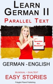 Learn German II Parallel Text - Easy Stories (English - German) Dual Language - Bilingual ebook by Polyglot Planet Publishing