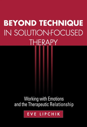 Beyond Technique in Solution-Focused Therapy - Working with Emotions and the Therapeutic Relationship ebook by Eve Lipchik, MSW