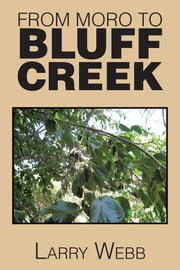 FROM MORO TO BLUFF CREEK - An Autobiography ebook by Larry Webb