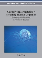 Cognitive Informatics for Revealing Human Cognition - Knowledge Manipulations in Natural Intelligence ebook by Yingxu Wang