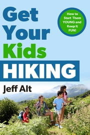 Get Your Kids Hiking - How to Start Them Young and Keep it Fun! ebook by Jeff Alt