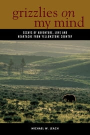 Grizzlies On My Mind - Essays of Adventure, Love, and Heartache from Yellowstone Country ebook by Michael W. Leach
