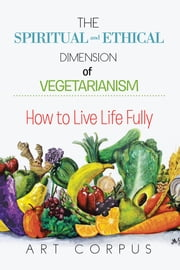 THE SPIRITUAL AND ETHICAL DIMENSION OF VEGETARIANISM - HOW TO LIVE LIFE FULLY ebook by ART CORPUS