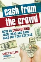 Cash from the Crowd - How to crowdfund your ideas and gain fans for your success ebook by Sally Outlaw
