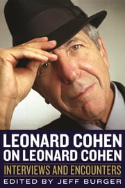 Leonard Cohen on Leonard Cohen - Interviews and Encounters ebook by Jeff Burger