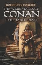 The Weird Tales of Conan the Barbarian eBook by Robert E. Howard