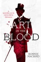 Art in the Blood (A Sherlock Holmes Adventure) ebook by Bonnie MacBird