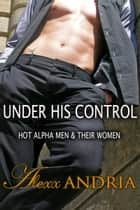 Under His Control (3 in 1 bundle) - Hot Alpha Men & Their Women ebook by Alexx Andria