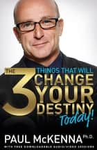 The 3 Things That Will Change Your Destiny Today! ebook by Paul McKenna, Ph.D.