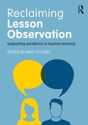 Reclaiming Lesson Observation - Supporting excellence in teacher learning ebook by Matt O'Leary