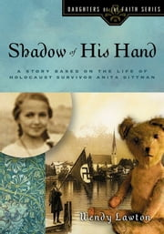 Shadow of His Hand - A Story Based on the Life of Holocaust Survivor Anita Dittman ebook by Wendy G Lawton