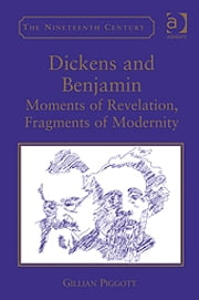 Dickens and Benjamin - Moments of Revelation, Fragments of Modernity ebook by Dr Gillian Piggott,Professor Vincent Newey,Professor Joanne Shattock