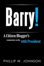 Barry! - A Citizen Blogger's commentary on the 44th President ebook by Phillip W. Johnson