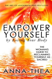 Empower Yourself By Loving Your Body - The Woman's Guide to Reclaiming Yourself as Sacred ebook by Anna-Thea, Caroline Muir