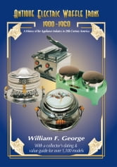 Antique Electric Waffle Irons 1900-1960 - A History of the Appliance Industry in 20Th Century America ebook by William F. George