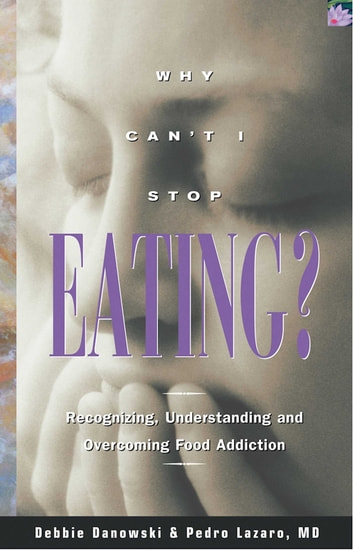 Why Can't I Stop Eating - Recognizing, Understanding, and Overcoming Food Addiction ebook by Debbie Danowski, Ph.D.,Pedro Lazaro