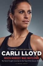 When Nobody Was Watching ebook by Carli Lloyd,Wayne Coffey