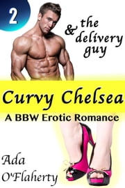 Curvy Chelsea & the Delivery Guy 2 - Curvy Chelsea & the Delivery Guy ebook by Ada O'Flaherty