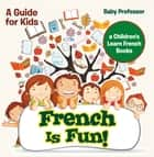 French Is Fun! A Guide for Kids | a Children's Learn French Books ebook by Baby Professor