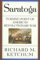 Saratoga - Turning Point of America's Revolutionary War eBook by Richard M. Ketchum
