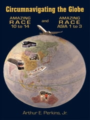 Circumnavigating the Globe: Amazing Race 10 to 14 and Amazing Race Asia 1 to 3 ebook by Perkins, Jr., Arthur E.