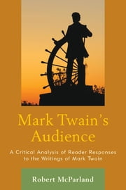 Mark Twain's Audience - A Critical Analysis of Reader Responses to the Writings of Mark Twain ebook by Robert McParland