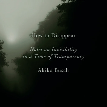How to Disappear - Notes on Invisibility in a Time of Transparency audiobook by Akiko Busch