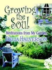 Growing the Soul: Meditations from My Garden ebook by Halverson, Delia, Touchton
