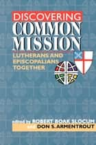 Discovering Common Mission - Lutherans and Episcopalians Together ebook by Robert Boak Slocum, Don S. Armentrout