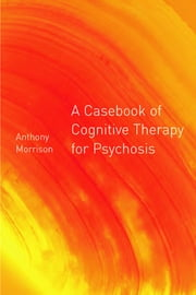 A Casebook of Cognitive Therapy for Psychosis ebook by Anthony P. Morrison