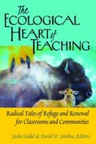 The Ecological Heart of Teaching - Radical Tales of Refuge and Renewal for Classrooms and Communities ebook by David W. Jardine, Jackie Seidel