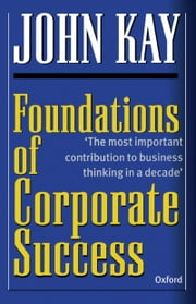 Foundations of Corporate Success: How Business Strategies Add Value ebook by John Kay