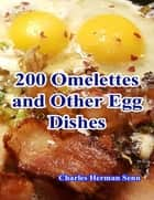 200 Omelettes and Other Egg Dishes ebook by Charles Herman Senn