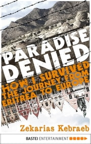 Paradise Denied - How I survived the Journey from Eritrea to Europe ebook by Zekarias Kebraeb, Marianne Moesle