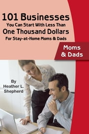 101 Businesses You Can Start With Less Than One Thousand Dollars - For Stay-at-Home Moms and Dads ebook by Heather Shepard