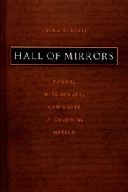 Hall of Mirrors - Power, Witchcraft, and Caste in Colonial Mexico ebook by Laura A. Lewis, Walter D. Mignolo, Irene Silverblatt,...
