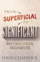 From Superficial to Significant - What It Means to Become Great in God's Eyes ebook by David Chadwick