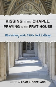 Kissing in the Chapel, Praying in the Frat House - Wrestling with Faith and College ebook by Adam J. Copeland,Taylor Brorby,Mary Ellen Jebbia,Brandan J. Robertson,Kristi Del Vecchio,Lydia Hawkins,Rick Reiten,Hillary Martinez,Anna DeWeese,AndrewAmanda Leigh-Bullard,Agnes Potamian,Michelle Johnson,Kyle J. Thorson,Allison Chubb,Michael Casey W. Woolf,Lauren Deidra Sawyer,Br. Lawrence A. Whitney,Andrea Campo,Johnna Purchase,Edward Anderson,Joseph Paillé,Steven James Porter